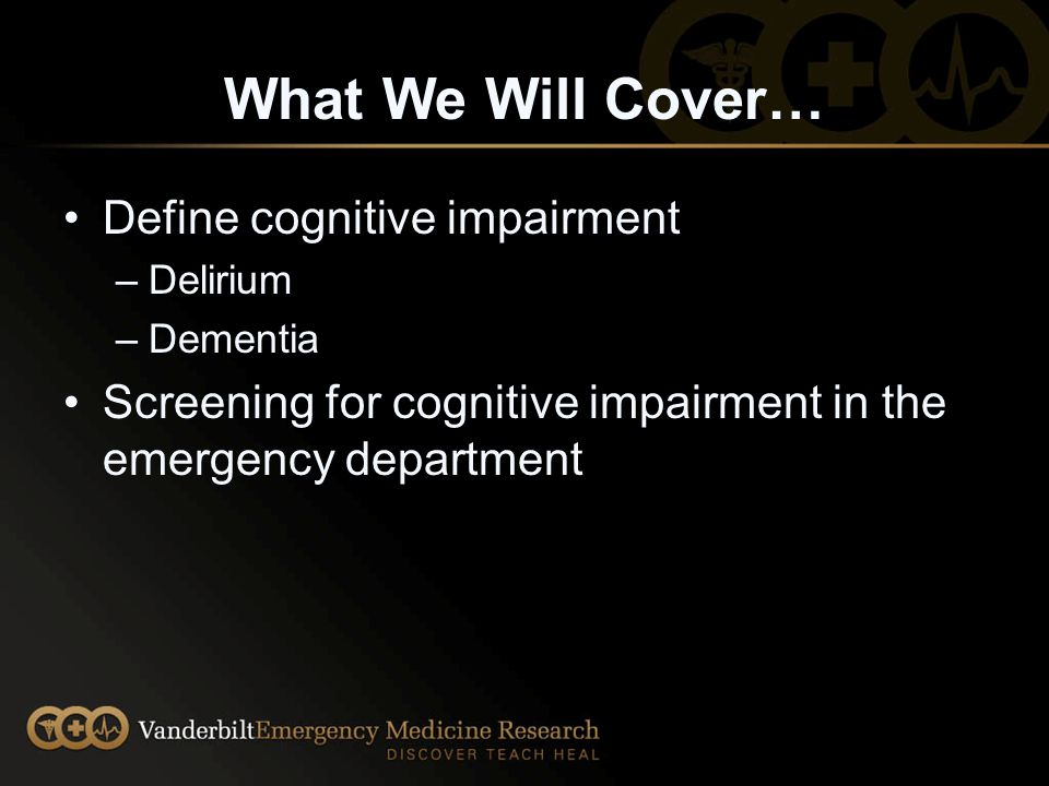Conclusion As we continue to see an increase in the aging population of Veterans in the Emergency Department, it is imperative that medical teams in the ED be adept at recognizing, evaluating and managing patients with cognitive impairment.