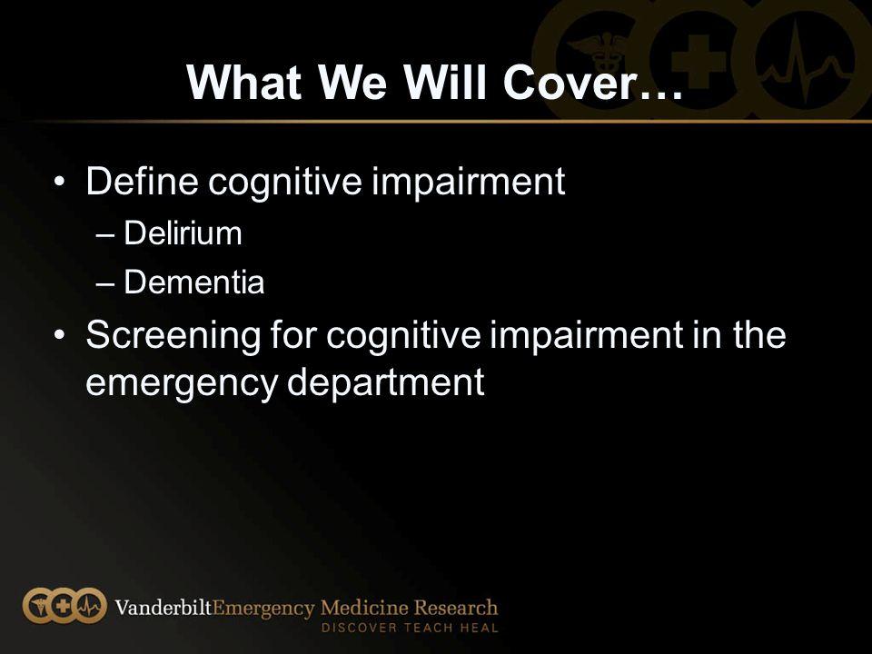 What We Will Cover… Define cognitive impairment –Delirium –Dementia Screening for cognitive impairment in the emergency department