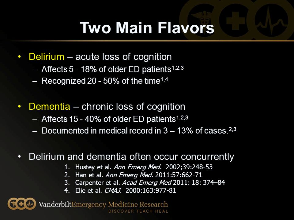 Two Main Flavors Delirium – acute loss of cognition –Affects 5 - 18% of older ED patients 1,2,3 –Recognized 20 - 50% of the time 1,4 Dementia – chronic loss of cognition –Affects 15 - 40% of older ED patients 1,2,3 –Documented in medical record in 3 – 13% of cases.