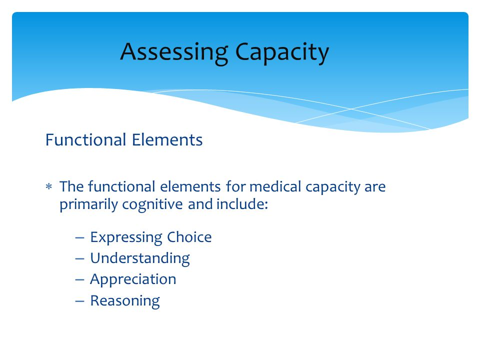 Assessing Capacity  Assessing capacity typically consists of – Assessing cognitive functioning Neuropsychological assessment – Assessing psychiatric and/or Emotional functioning Assessing for Delusions and/or hallucinations, severe mood impairments – Assessing functional elements