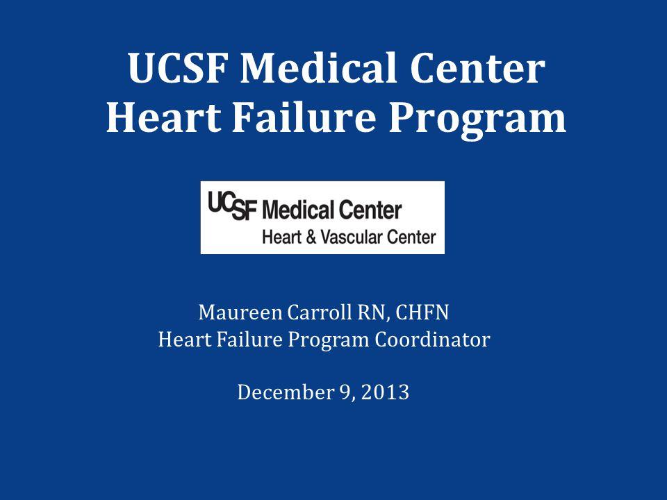 UCSF Medical Center Heart Failure Program Maureen Carroll RN, CHFN Heart Failure Program Coordinator December 9, 2013