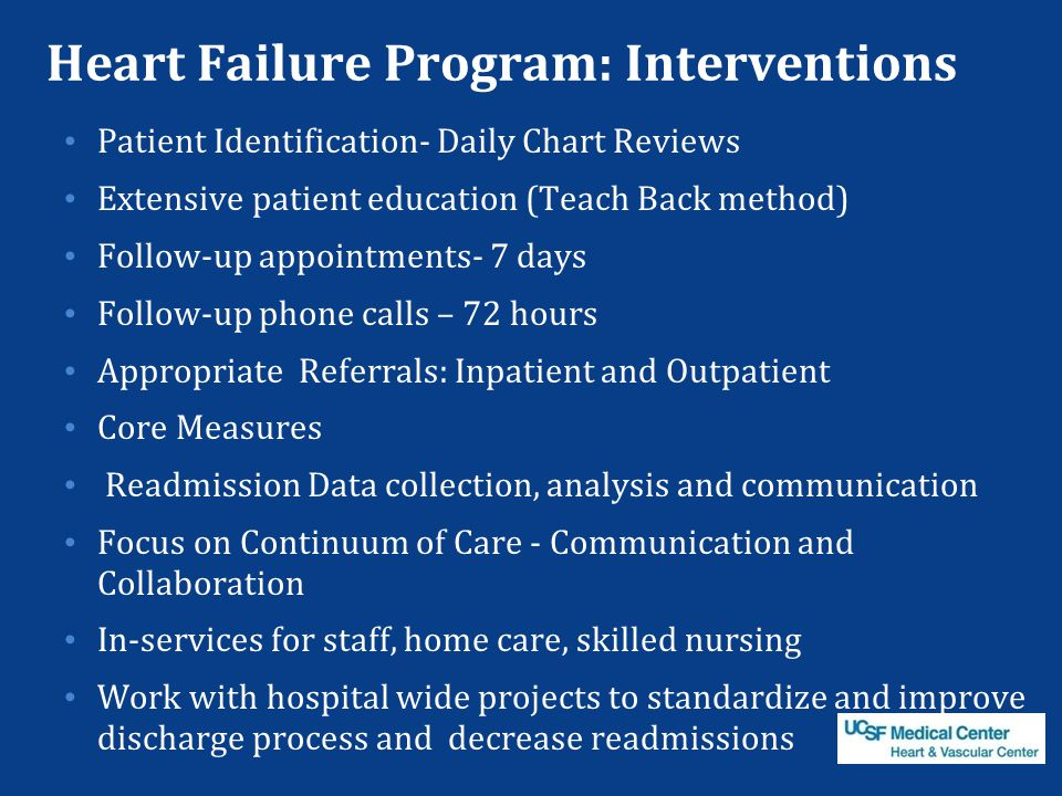 Heart Failure Program: Interventions Patient Identification- Daily Chart Reviews Extensive patient education (Teach Back method) Follow-up appointments- 7 days Follow-up phone calls – 72 hours Appropriate Referrals: Inpatient and Outpatient Core Measures Readmission Data collection, analysis and communication Focus on Continuum of Care - Communication and Collaboration In-services for staff, home care, skilled nursing Work with hospital wide projects to standardize and improve discharge process and decrease readmissions