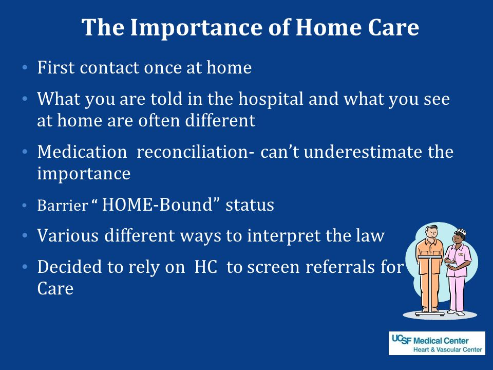 The Importance of Home Care First contact once at home What you are told in the hospital and what you see at home are often different Medication recon