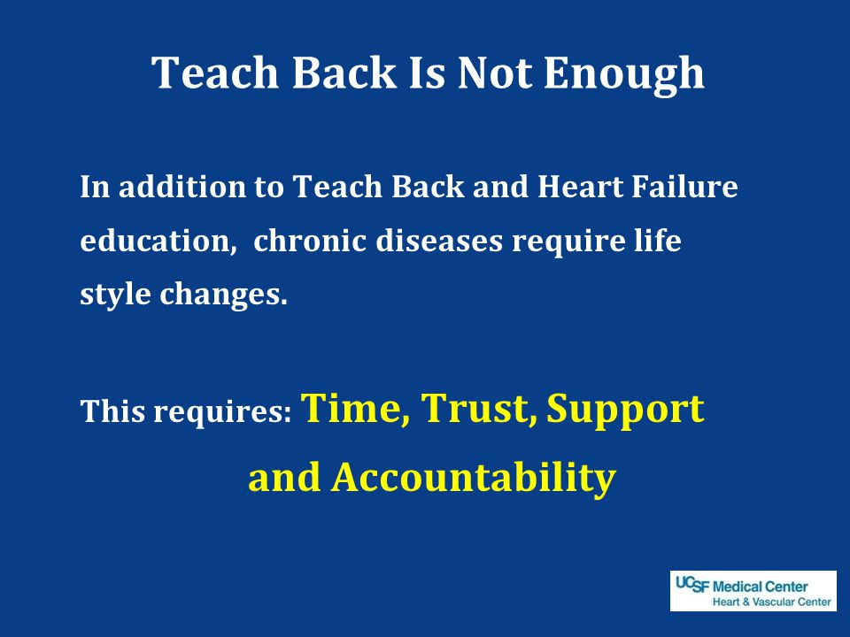 Teach Back Is Not Enough In addition to Teach Back and Heart Failure education, chronic diseases require life style changes. This requires: Time, Trus