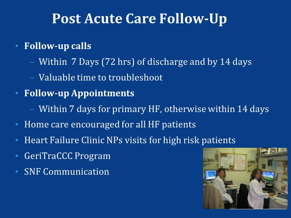 Post Acute Care Follow-Up Follow-up calls –Within 7 Days (72 hrs) of discharge and by 14 days –Valuable time to troubleshoot Follow-up Appointments –W