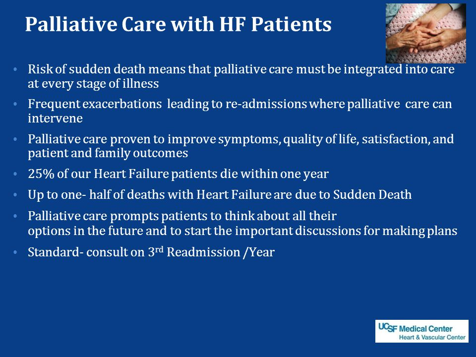 Palliative Care with HF Patients Risk of sudden death means that palliative care must be integrated into care at every stage of illness Frequent exacerbations leading to re-admissions where palliative care can intervene Palliative care proven to improve symptoms, quality of life, satisfaction, and patient and family outcomes 25% of our Heart Failure patients die within one year Up to one- half of deaths with Heart Failure are due to Sudden Death Palliative care prompts patients to think about all their options in the future and to start the important discussions for making plans Standard- consult on 3 rd Readmission /Year Pantilat and Steimle JAMA 2004;291:2476-82 Wright et al.