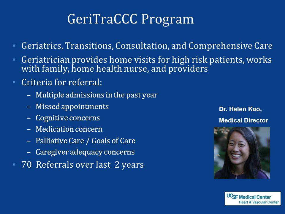 GeriTraCCC Program Geriatrics, Transitions, Consultation, and Comprehensive Care Geriatrician provides home visits for high risk patients, works with family, home health nurse, and providers Criteria for referral: –Multiple admissions in the past year –Missed appointments –Cognitive concerns –Medication concern –Palliative Care / Goals of Care –Caregiver adequacy concerns 70 Referrals over last 2 years Dr.