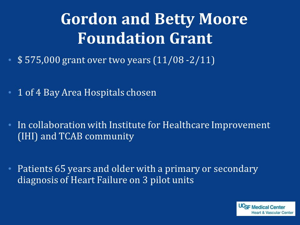Gordon and Betty Moore Foundation Grant $ 575,000 grant over two years (11/08 -2/11) 1 of 4 Bay Area Hospitals chosen In collaboration with Institute for Healthcare Improvement (IHI) and TCAB community Patients 65 years and older with a primary or secondary diagnosis of Heart Failure on 3 pilot units