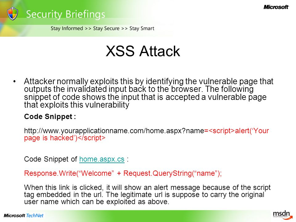 XSS Attack Attacker normally exploits this by identifying the vulnerable page that outputs the invalidated input back to the browser.