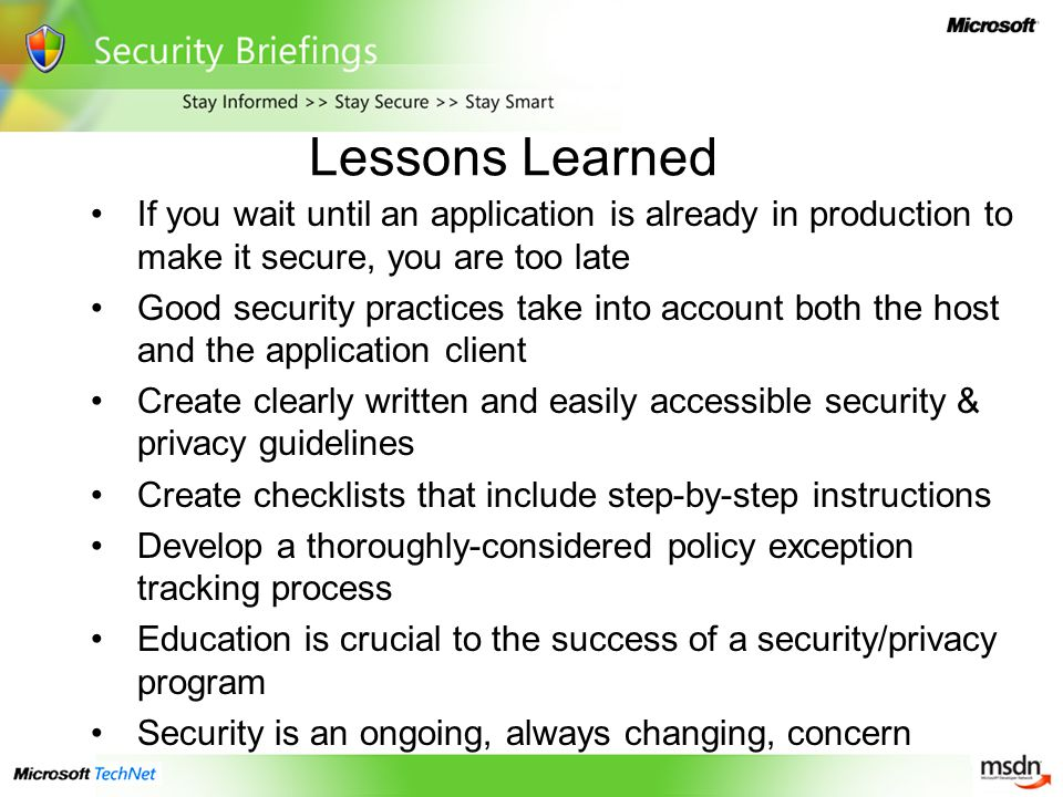 Lessons Learned If you wait until an application is already in production to make it secure, you are too late Good security practices take into account both the host and the application client Create clearly written and easily accessible security & privacy guidelines Create checklists that include step-by-step instructions Develop a thoroughly-considered policy exception tracking process Education is crucial to the success of a security/privacy program Security is an ongoing, always changing, concern
