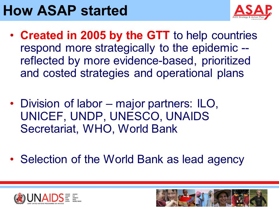 3 How ASAP started Created in 2005 by the GTT to help countries respond more strategically to the epidemic -- reflected by more evidence-based, prioritized and costed strategies and operational plans Division of labor – major partners: ILO, UNICEF, UNDP, UNESCO, UNAIDS Secretariat, WHO, World Bank Selection of the World Bank as lead agency