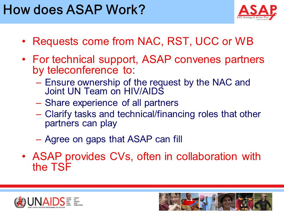 7 Requests come from NAC, RST, UCC or WB For technical support, ASAP convenes partners by teleconference to: –Ensure ownership of the request by the NAC and Joint UN Team on HIV/AIDS –Share experience of all partners –Clarify tasks and technical/financing roles that other partners can play –Agree on gaps that ASAP can fill ASAP provides CVs, often in collaboration with the TSF How does ASAP Work