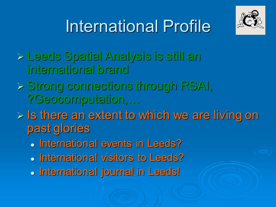 International Profile  Leeds Spatial Analysis is still an international brand  Strong connections through RSAI, Geocomputation,…  Is there an extent to which we are living on past glories International events in Leeds.