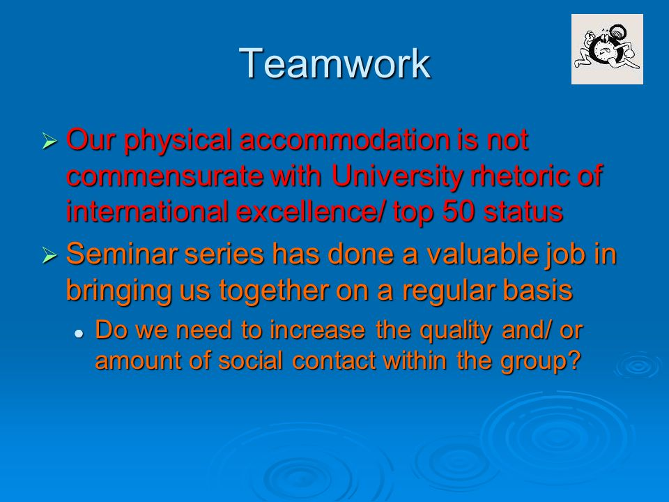 Teamwork  Our physical accommodation is not commensurate with University rhetoric of international excellence/ top 50 status  Seminar series has done a valuable job in bringing us together on a regular basis Do we need to increase the quality and/ or amount of social contact within the group.