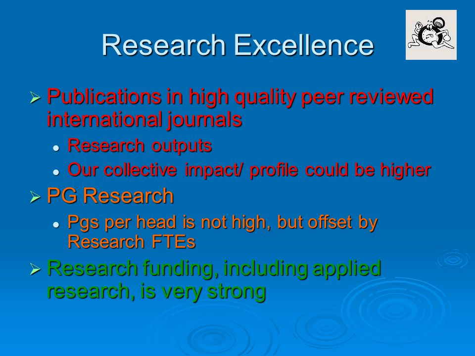 Research Excellence  Publications in high quality peer reviewed international journals Research outputs Research outputs Our collective impact/ profile could be higher Our collective impact/ profile could be higher  PG Research Pgs per head is not high, but offset by Research FTEs Pgs per head is not high, but offset by Research FTEs  Research funding, including applied research, is very strong