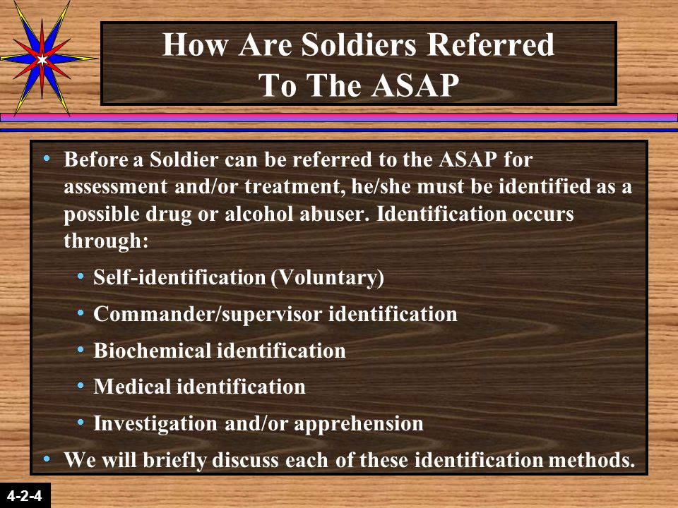 2-1-2 4-2-4 How Are Soldiers Referred To The ASAP  Before a Soldier can be referred to the ASAP for assessment and/or treatment, he/she must be identified as a possible drug or alcohol abuser.