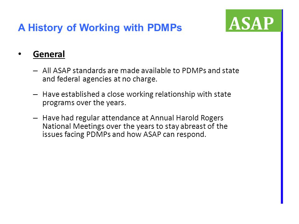 A History of Working with PDMPs General – All ASAP standards are made available to PDMPs and state and federal agencies at no charge. – Have establish