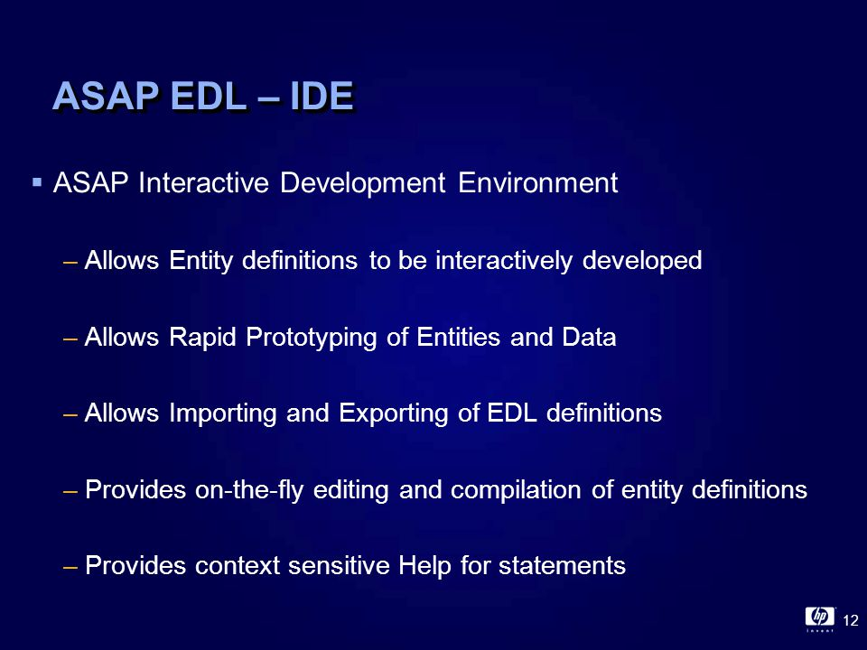12 ASAP EDL – IDE  ASAP Interactive Development Environment –Allows Entity definitions to be interactively developed –Allows Rapid Prototyping of Entities and Data –Allows Importing and Exporting of EDL definitions –Provides on-the-fly editing and compilation of entity definitions –Provides context sensitive Help for statements