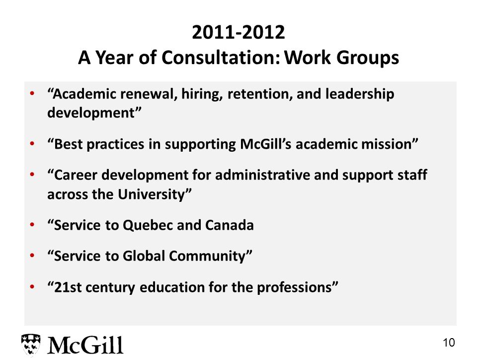 10 2011-2012 A Year of Consultation: Work Groups Academic renewal, hiring, retention, and leadership development Best practices in supporting McGill's academic mission Career development for administrative and support staff across the University Service to Quebec and Canada Service to Global Community 21st century education for the professions