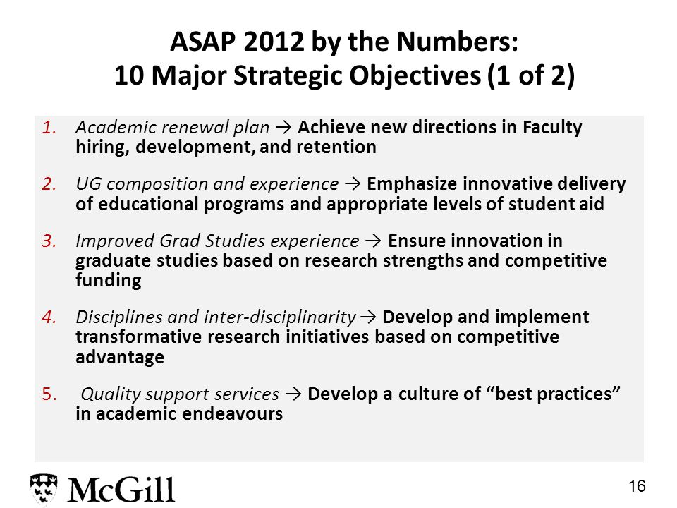 16 ASAP 2012 by the Numbers: 10 Major Strategic Objectives (1 of 2) 1.Academic renewal plan → Achieve new directions in Faculty hiring, development, and retention 2.UG composition and experience → Emphasize innovative delivery of educational programs and appropriate levels of student aid 3.Improved Grad Studies experience → Ensure innovation in graduate studies based on research strengths and competitive funding 4.Disciplines and inter-disciplinarity → Develop and implement transformative research initiatives based on competitive advantage 5.