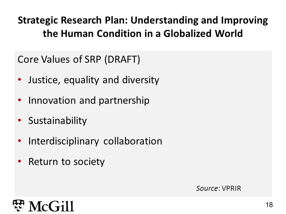 18 Strategic Research Plan: Understanding and Improving the Human Condition in a Globalized World Core Values of SRP (DRAFT) Justice, equality and diversity Innovation and partnership Sustainability Interdisciplinary collaboration Return to society Source: VPRIR
