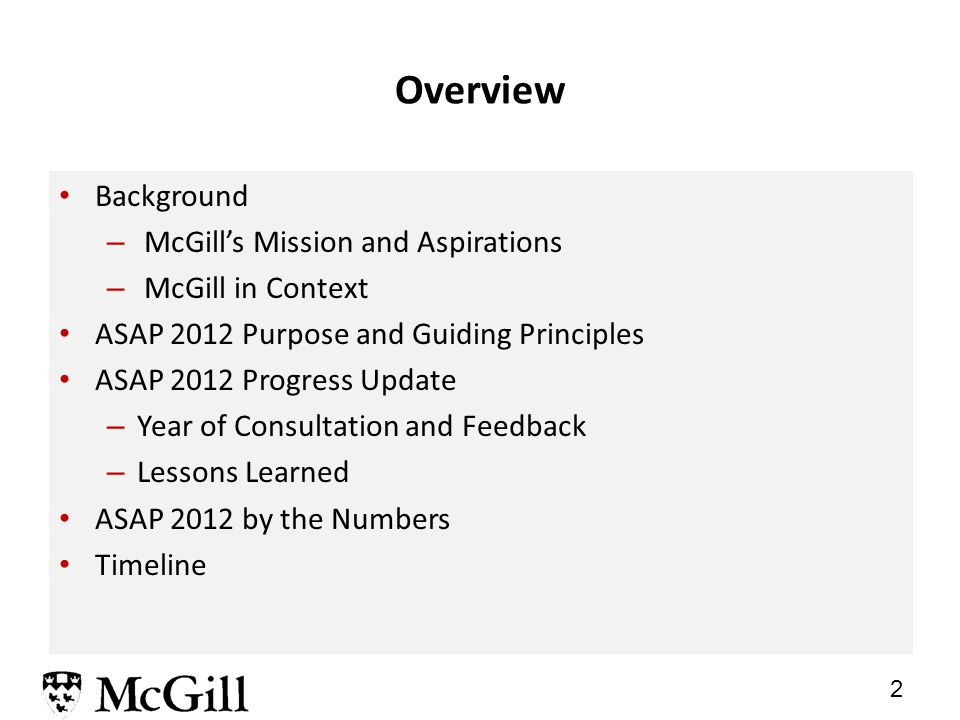 2 Overview Background – McGill's Mission and Aspirations – McGill in Context ASAP 2012 Purpose and Guiding Principles ASAP 2012 Progress Update – Year of Consultation and Feedback – Lessons Learned ASAP 2012 by the Numbers Timeline