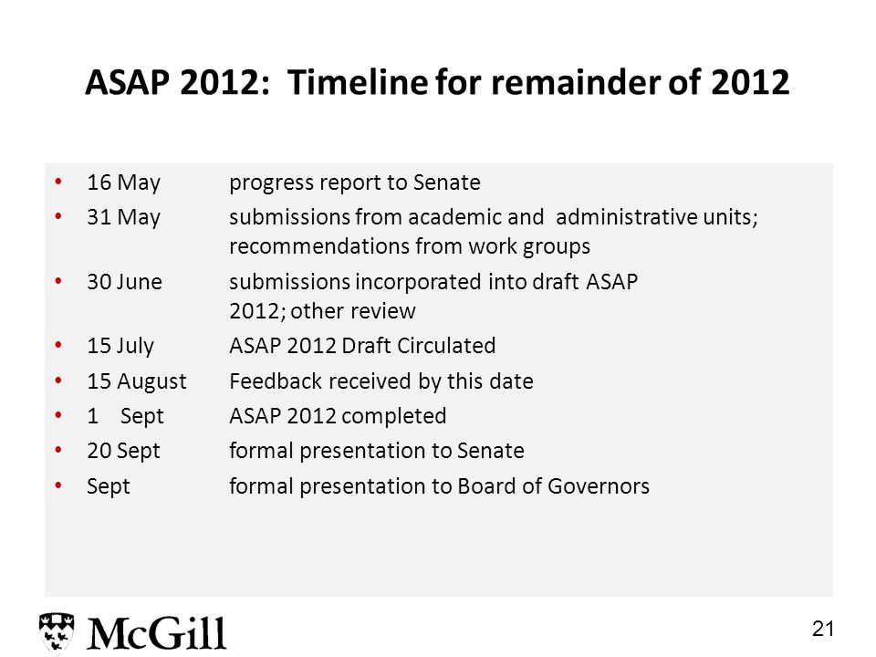 21 ASAP 2012: Timeline for remainder of 2012 16 Mayprogress report to Senate 31 Maysubmissions from academic and administrative units; recommendations from work groups 30 Junesubmissions incorporated into draft ASAP 2012; other review 15 JulyASAP 2012 Draft Circulated 15 AugustFeedback received by this date 1 Sept ASAP 2012 completed 20 Sept formal presentation to Senate Septformal presentation to Board of Governors