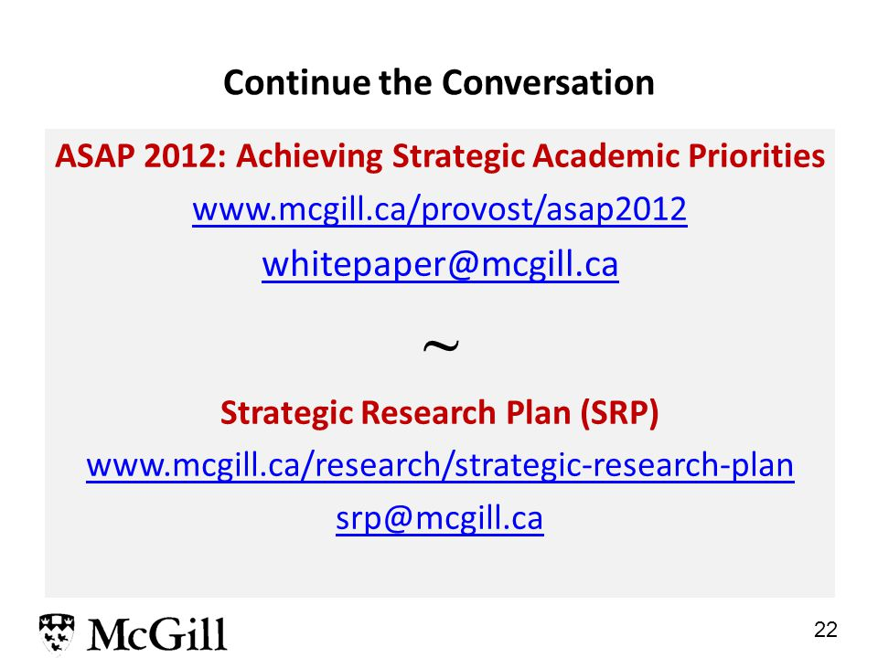 22 ASAP 2012: Achieving Strategic Academic Priorities www.mcgill.ca/provost/asap2012 whitepaper@mcgill.ca ~ Strategic Research Plan (SRP) www.mcgill.ca/research/strategic-research-plan srp@mcgill.ca Continue the Conversation