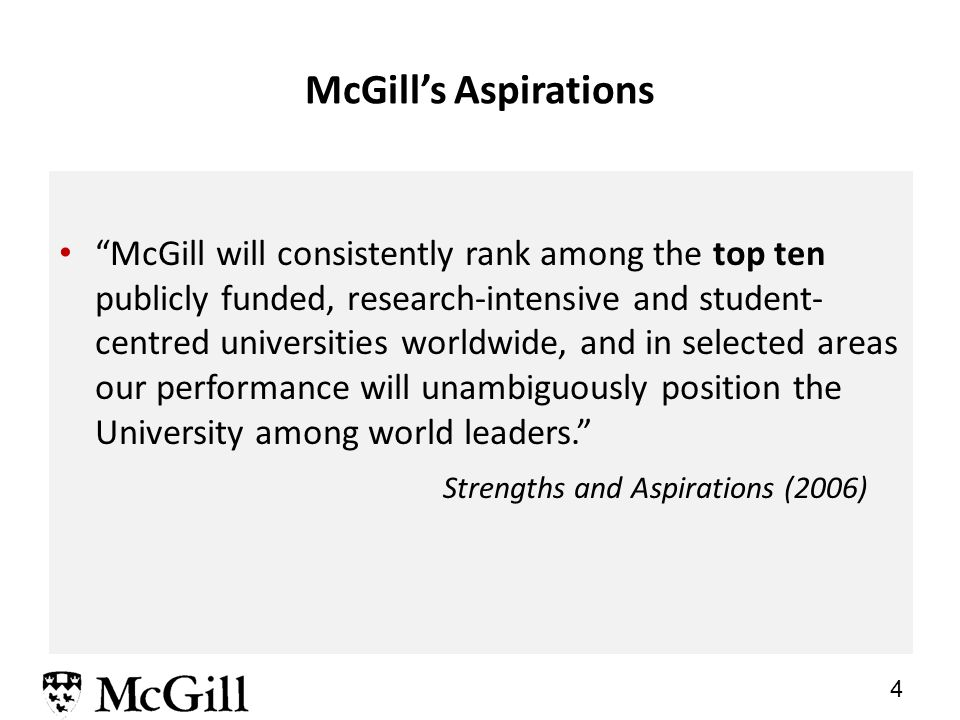 4 McGill's Aspirations McGill will consistently rank among the top ten publicly funded, research-intensive and student- centred universities worldwide, and in selected areas our performance will unambiguously position the University among world leaders. Strengths and Aspirations (2006)