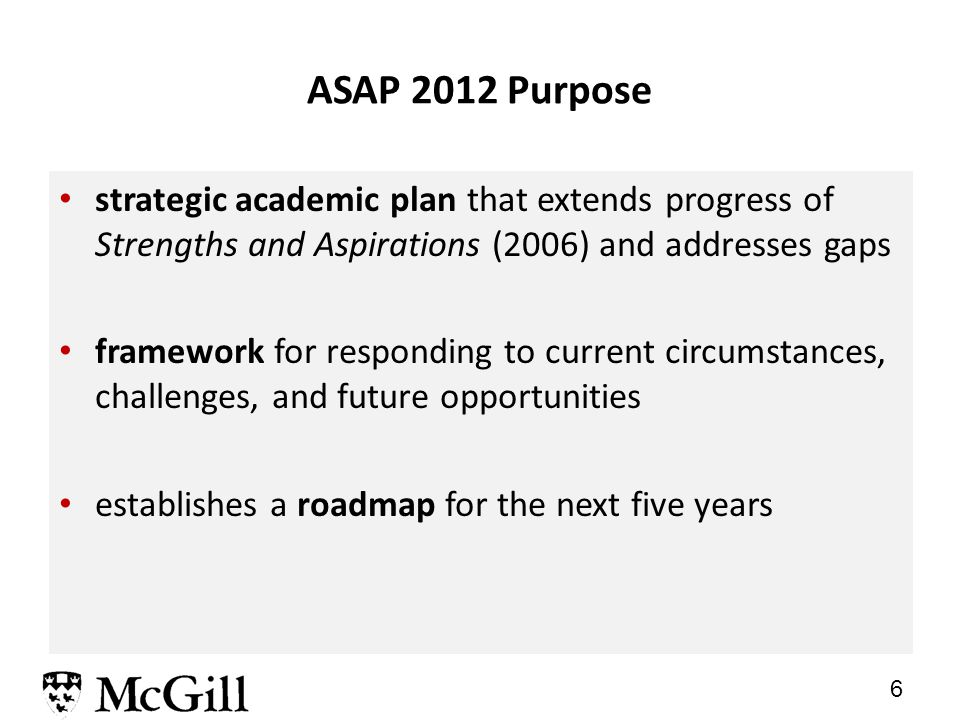 6 ASAP 2012 Purpose strategic academic plan that extends progress of Strengths and Aspirations (2006) and addresses gaps framework for responding to current circumstances, challenges, and future opportunities establishes a roadmap for the next five years