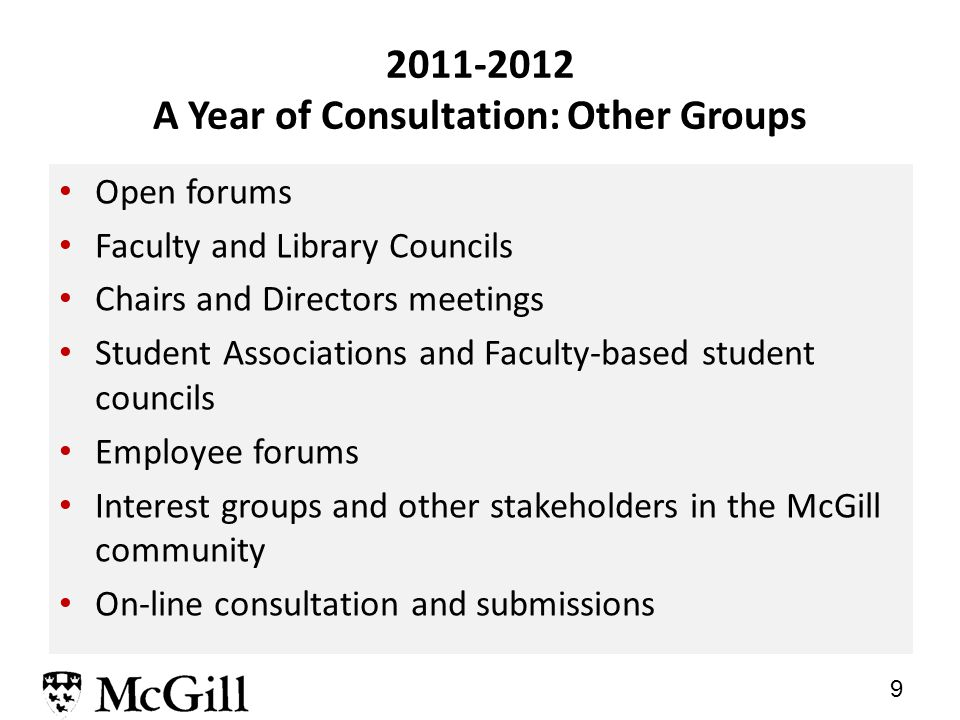 9 Open forums Faculty and Library Councils Chairs and Directors meetings Student Associations and Faculty-based student councils Employee forums Interest groups and other stakeholders in the McGill community On-line consultation and submissions 2011-2012 A Year of Consultation: Other Groups
