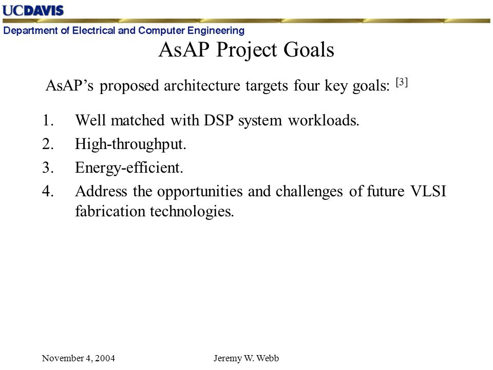 November 4, 2004Jeremy W. Webb AsAP Project Goals 1.Well matched with DSP system workloads.