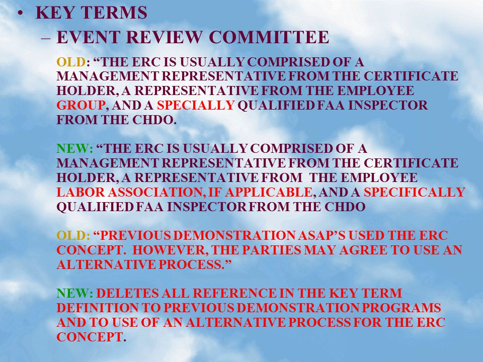 KEY TERMS –EVENT REVIEW COMMITTEE OLD: THE ERC IS USUALLY COMPRISED OF A MANAGEMENT REPRESENTATIVE FROM THE CERTIFICATE HOLDER, A REPRESENTATIVE FROM THE EMPLOYEE GROUP, AND A SPECIALLY QUALIFIED FAA INSPECTOR FROM THE CHDO.