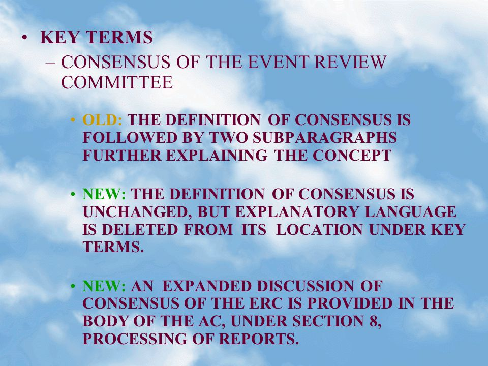 KEY TERMS –CONSENSUS OF THE EVENT REVIEW COMMITTEE OLD: THE DEFINITION OF CONSENSUS IS FOLLOWED BY TWO SUBPARAGRAPHS FURTHER EXPLAINING THE CONCEPT NEW: THE DEFINITION OF CONSENSUS IS UNCHANGED, BUT EXPLANATORY LANGUAGE IS DELETED FROM ITS LOCATION UNDER KEY TERMS.