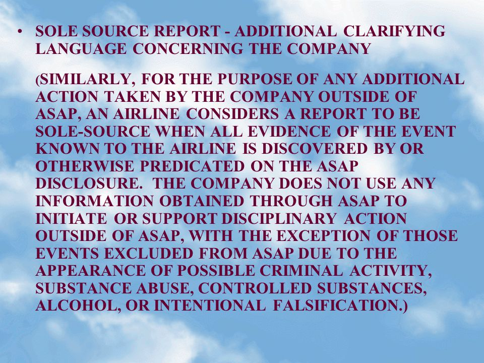 SOLE SOURCE REPORT - ADDITIONAL CLARIFYING LANGUAGE CONCERNING THE COMPANY ( SIMILARLY, FOR THE PURPOSE OF ANY ADDITIONAL ACTION TAKEN BY THE COMPANY OUTSIDE OF ASAP, AN AIRLINE CONSIDERS A REPORT TO BE SOLE-SOURCE WHEN ALL EVIDENCE OF THE EVENT KNOWN TO THE AIRLINE IS DISCOVERED BY OR OTHERWISE PREDICATED ON THE ASAP DISCLOSURE.