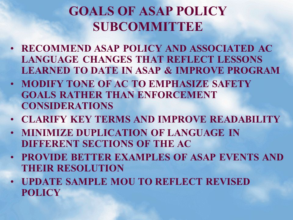 GOALS OF ASAP POLICY SUBCOMMITTEE RECOMMEND ASAP POLICY AND ASSOCIATED AC LANGUAGE CHANGES THAT REFLECT LESSONS LEARNED TO DATE IN ASAP & IMPROVE PROGRAM MODIFY TONE OF AC TO EMPHASIZE SAFETY GOALS RATHER THAN ENFORCEMENT CONSIDERATIONS CLARIFY KEY TERMS AND IMPROVE READABILITY MINIMIZE DUPLICATION OF LANGUAGE IN DIFFERENT SECTIONS OF THE AC PROVIDE BETTER EXAMPLES OF ASAP EVENTS AND THEIR RESOLUTION UPDATE SAMPLE MOU TO REFLECT REVISED POLICY