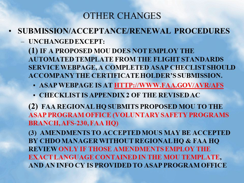 OTHER CHANGES SUBMISSION/ACCEPTANCE/RENEWAL PROCEDURES –UNCHANGED EXCEPT: (1) IF A PROPOSED MOU DOES NOT EMPLOY THE AUTOMATED TEMPLATE FROM THE FLIGHT STANDARDS SERVICE WEBPAGE, A COMPLETED ASAP CHECLIST SHOULD ACCOMPANY THE CERTIFICATE HOLDER'S SUBMISSION.