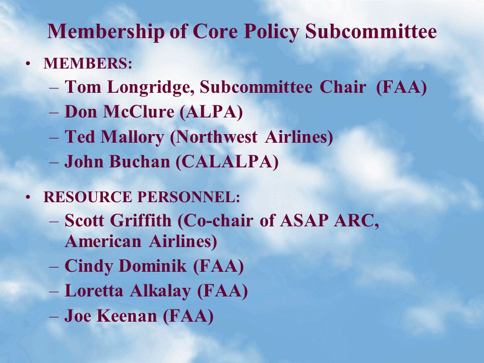 Membership of Core Policy Subcommittee MEMBERS: –Tom Longridge, Subcommittee Chair (FAA) –Don McClure (ALPA) –Ted Mallory (Northwest Airlines) –John Buchan (CALALPA) RESOURCE PERSONNEL: –Scott Griffith (Co-chair of ASAP ARC, American Airlines) –Cindy Dominik (FAA) –Loretta Alkalay (FAA) –Joe Keenan (FAA)