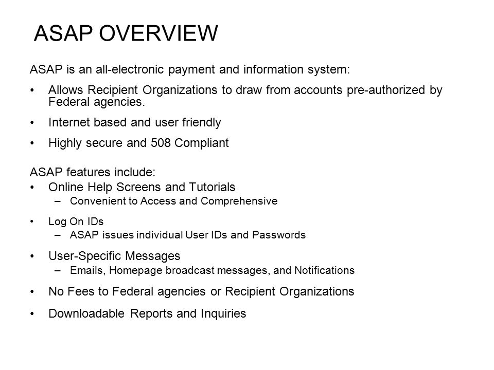 ASAP OVERVIEW ASAP is an all-electronic payment and information system: Allows Recipient Organizations to draw from accounts pre-authorized by Federal agencies.