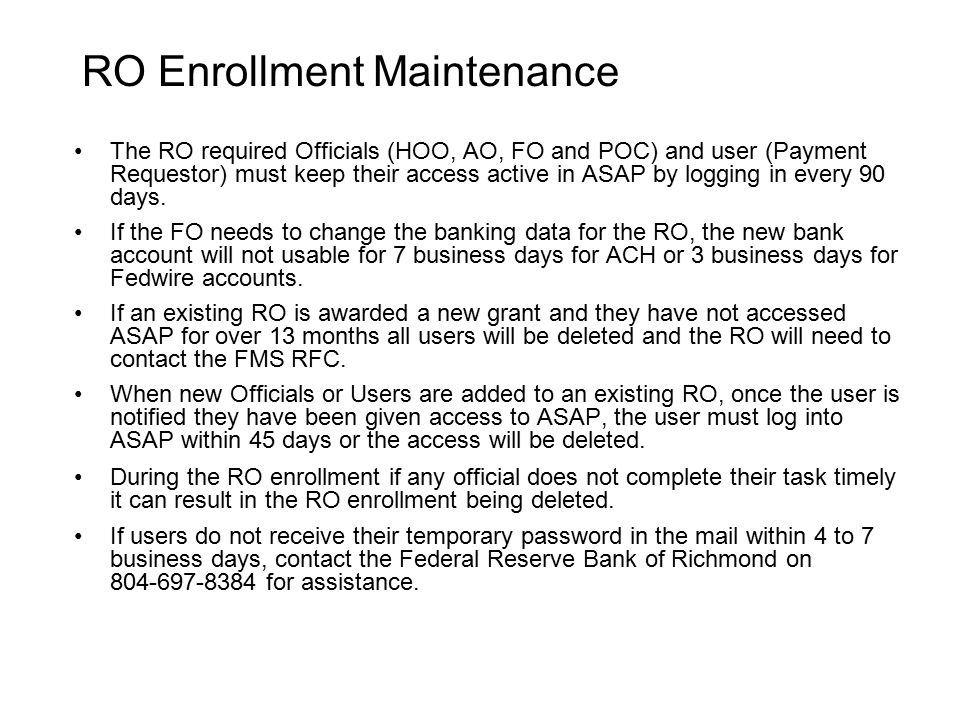 RO Enrollment Maintenance The RO required Officials (HOO, AO, FO and POC) and user (Payment Requestor) must keep their access active in ASAP by logging in every 90 days.