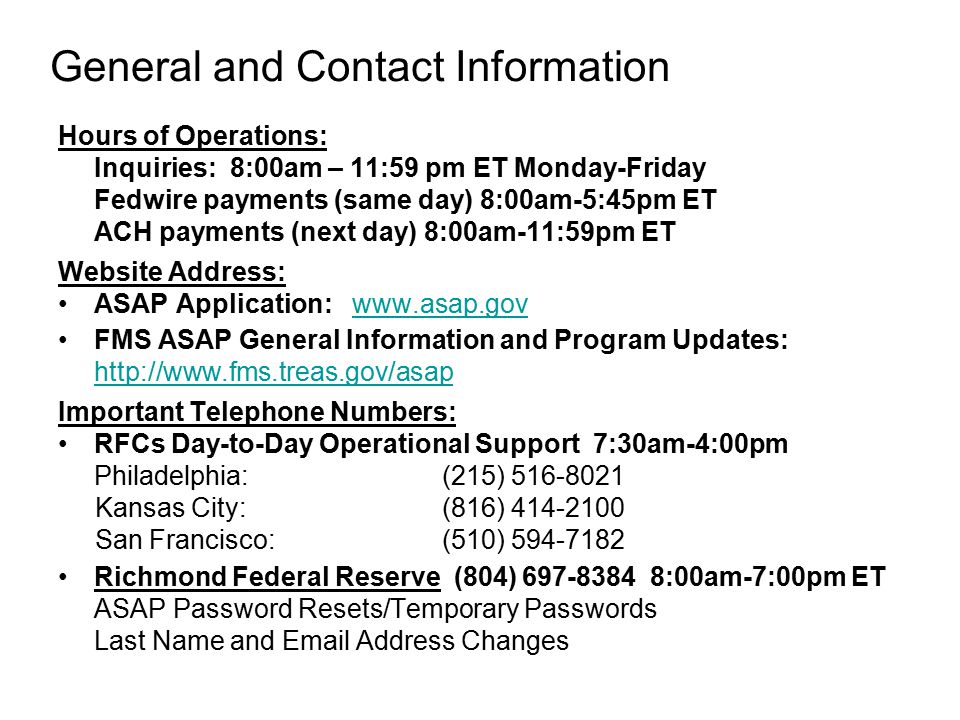 General and Contact Information Hours of Operations: Inquiries: 8:00am – 11:59 pm ET Monday-Friday Fedwire payments (same day) 8:00am-5:45pm ET ACH payments (next day) 8:00am-11:59pm ET Website Address: ASAP Application: www.asap.govwww.asap.gov FMS ASAP General Information and Program Updates: http://www.fms.treas.gov/asap Important Telephone Numbers: RFCs Day-to-Day Operational Support 7:30am-4:00pm Philadelphia: (215) 516-8021 Kansas City: (816) 414-2100 San Francisco: (510) 594-7182 Richmond Federal Reserve (804) 697-8384 8:00am-7:00pm ET ASAP Password Resets/Temporary Passwords Last Name and Email Address Changes