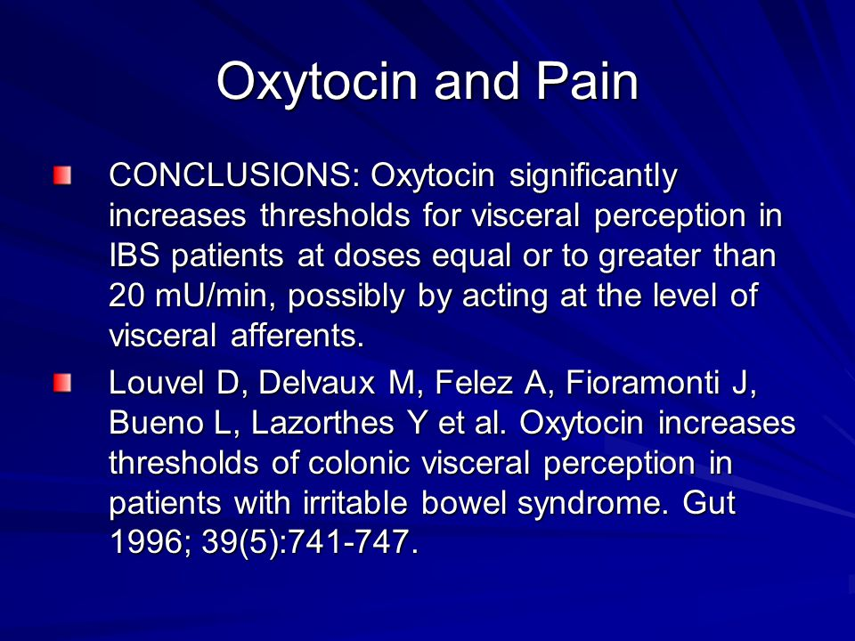 Oxytocin and Pain CONCLUSIONS: Oxytocin significantly increases thresholds for visceral perception in IBS patients at doses equal or to greater than 20 mU/min, possibly by acting at the level of visceral afferents.