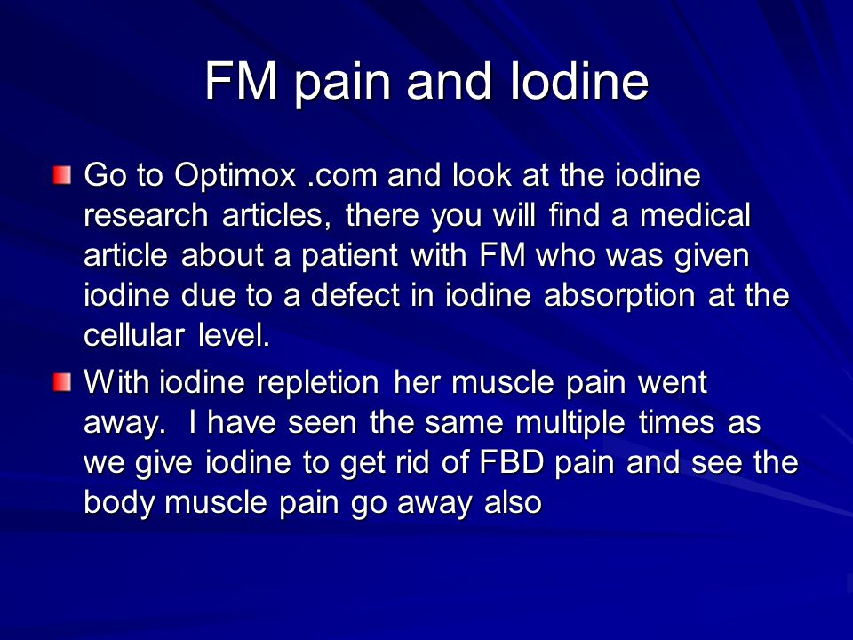 FM pain and Iodine Go to Optimox.com and look at the iodine research articles, there you will find a medical article about a patient with FM who was given iodine due to a defect in iodine absorption at the cellular level.