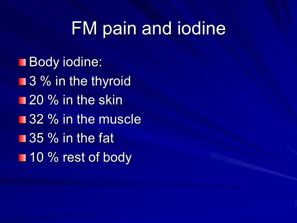 FM pain and iodine Body iodine: 3 % in the thyroid 20 % in the skin 32 % in the muscle 35 % in the fat 10 % rest of body