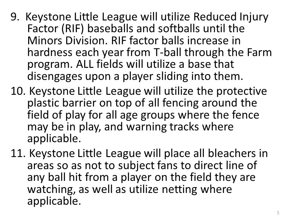 9. Keystone Little League will utilize Reduced Injury Factor (RIF) baseballs and softballs until the Minors Division. RIF factor balls increase in har