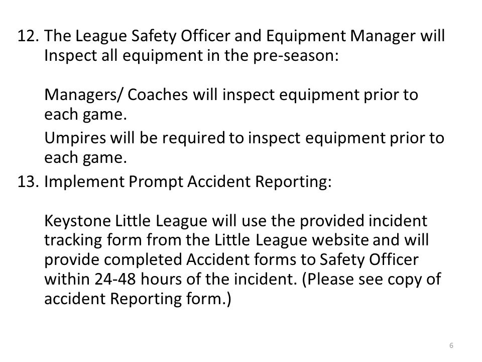 12. The League Safety Officer and Equipment Manager will Inspect all equipment in the pre-season: Managers/ Coaches will inspect equipment prior to ea