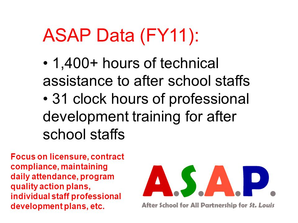 ASAP Data (FY11): 1,400+ hours of technical assistance to after school staffs 31 clock hours of professional development training for after school sta