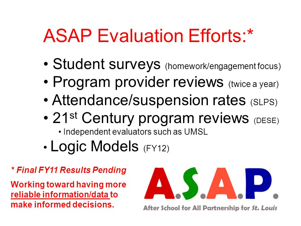 ASAP Evaluation Efforts:* Student surveys (homework/engagement focus) Program provider reviews (twice a year) Attendance/suspension rates (SLPS) 21 st Century program reviews (DESE) Independent evaluators such as UMSL Logic Models (FY12) * Final FY11 Results Pending Working toward having more reliable information/data to make informed decisions.
