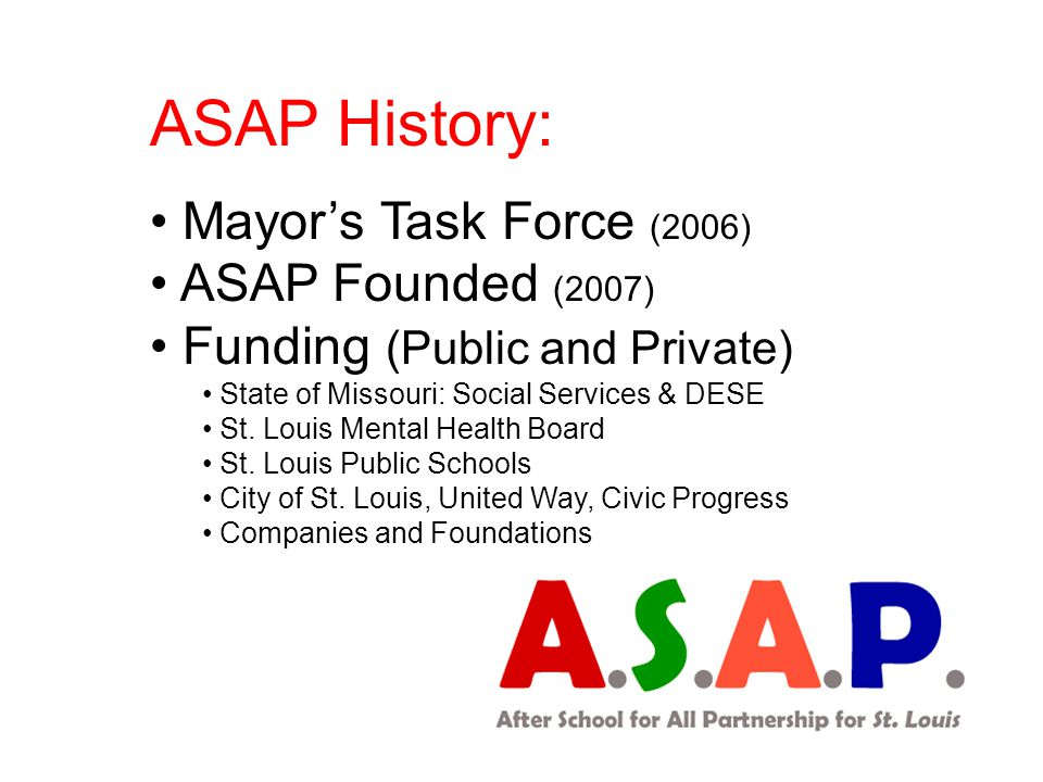 ASAP History: Mayor's Task Force (2006) ASAP Founded (2007) Funding (Public and Private) State of Missouri: Social Services & DESE St. Louis Mental He