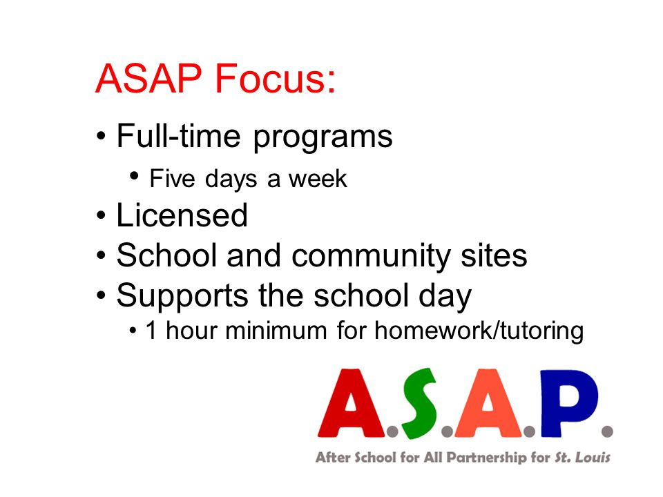 ASAP Focus: Full-time programs Five days a week Licensed School and community sites Supports the school day 1 hour minimum for homework/tutoring